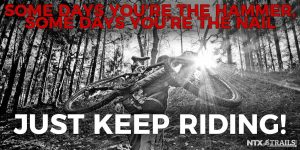 Some Days You're the Hammer, Some Days You're the Nail. Just Keep Riding!